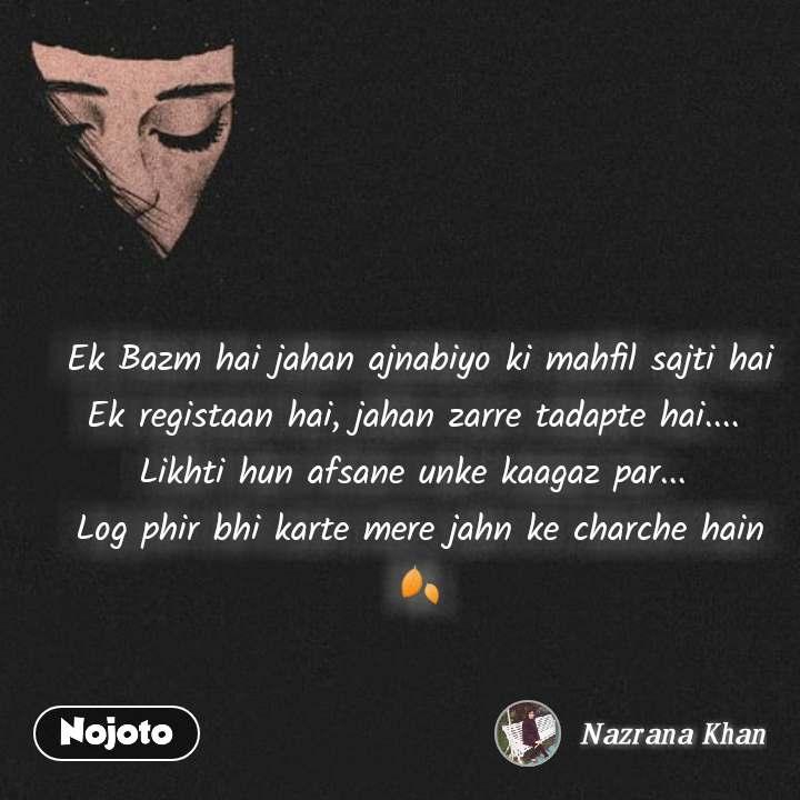 Girl quotes in Hindi Ek Bazm hai jahan ajnabiyo ki mahfil sajti hai Ek registaan hai, jahan zarre tadapte hai....  Likhti hun afsane unke kaagaz par...  Log phir bhi karte mere jahn ke charche hain🍂 #NojotoQuote