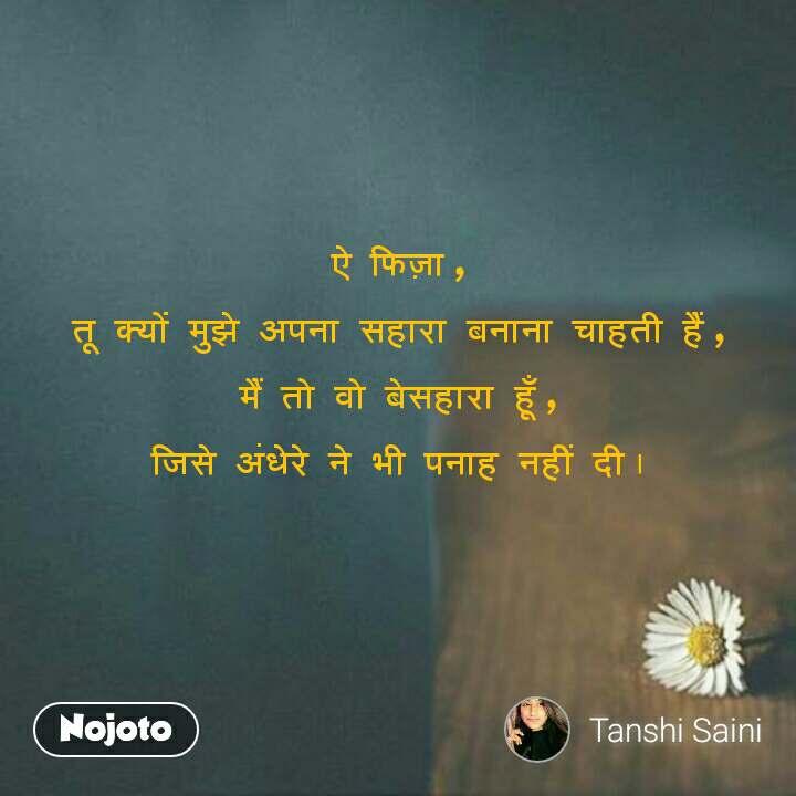 Alone Quotes In Hindi ऐ  फिज़ा ,  तू  क्यों  मुझे  अपना  सहारा  बनाना  चाहती  हैं ,  मैं  तो  वो  बेसहारा  हूँ ,  जिसे  अंधेरे  ने  भी  पनाह  नहीं  दी ।   #NojotoQuote