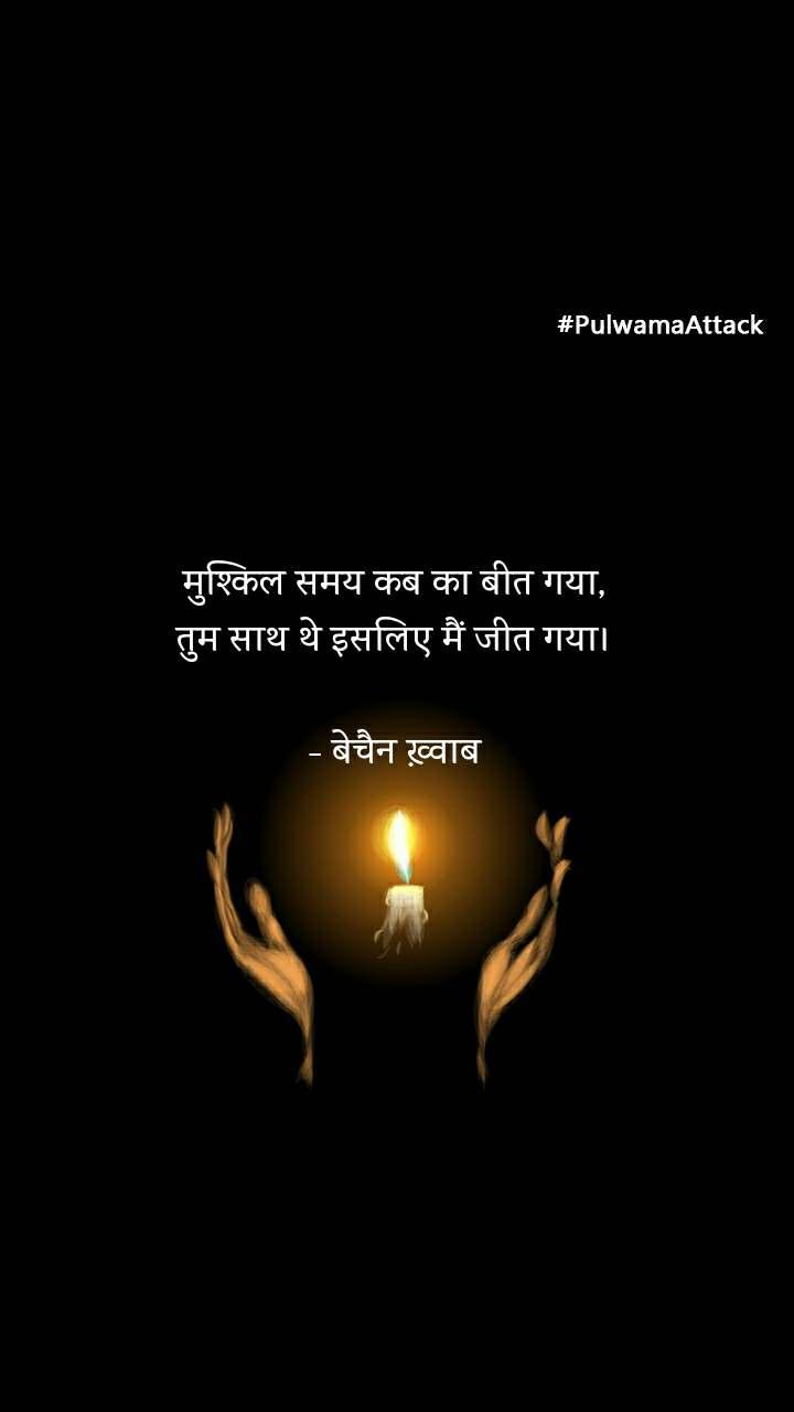 #PulwamaAttack मुश्किल समय कब का बीत गया, तुम साथ थे इसलिए मैं जीत गया।  - बेचैन ख़्वाब