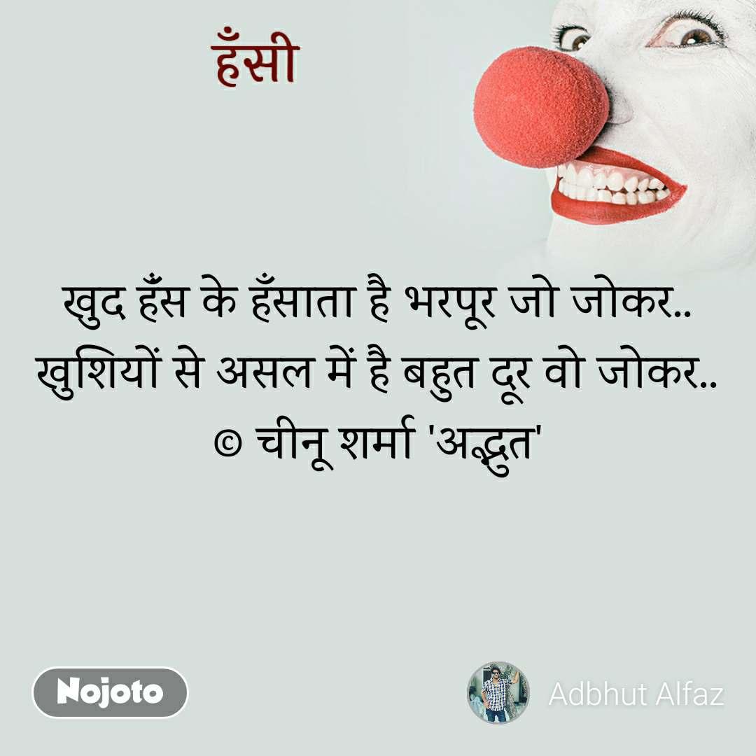 हँसी खुद हंँस के हँसाता है भरपूर जो जोकर.. खुशियों से असल में है बहुत दूर वो जोकर.. © चीनू शर्मा 'अद्भुत'
