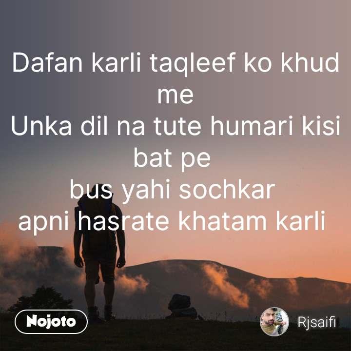 Dafan karli taqleef ko khud me Unka dil na tute humari kisi bat pe  bus yahi sochkar  apni hasrate khatam karli     #NojotoQuote