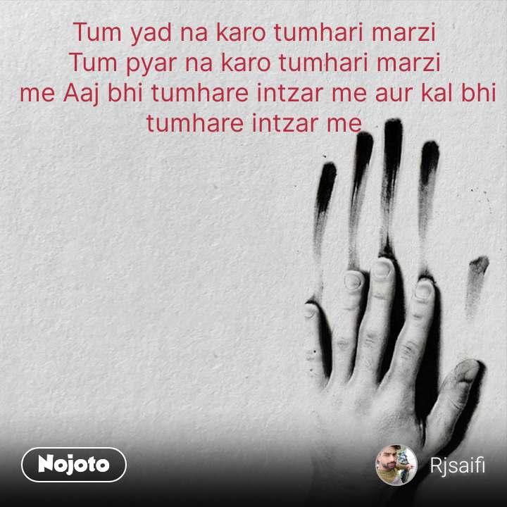 Tum yad na karo tumhari marzi  Tum pyar na karo tumhari marzi  me Aaj bhi tumhare intzar me aur kal bhi tumhare intzar me    #NojotoQuote