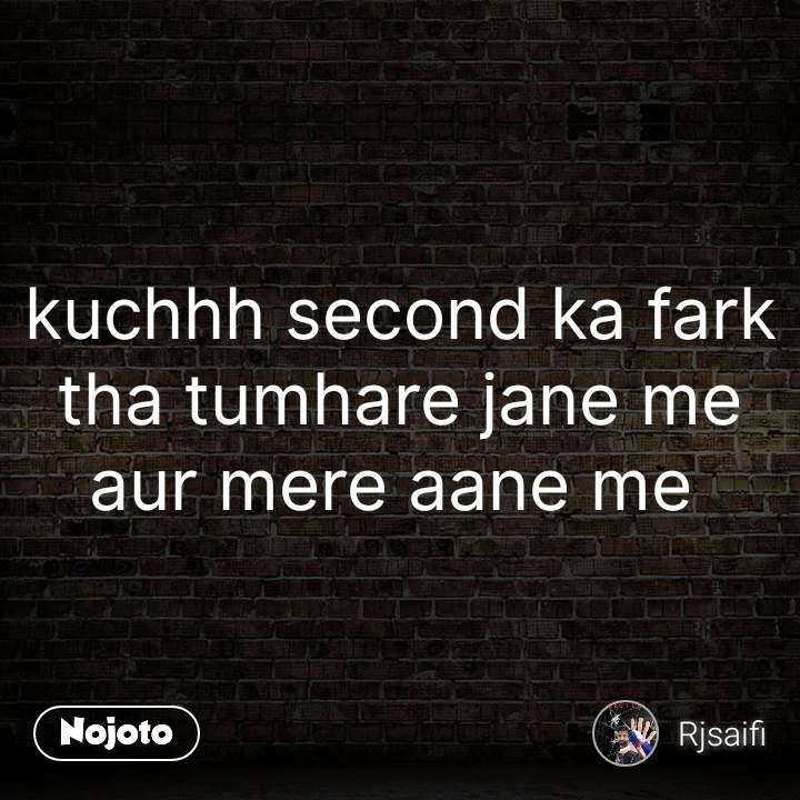 kuchhh second ka fark tha tumhare jane me aur mere aane me  #NojotoQuote