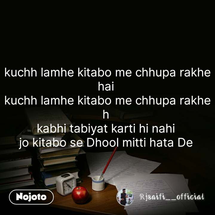 kuchh lamhe kitabo me chhupa rakhe hai  kuchh lamhe kitabo me chhupa rakhe h  kabhi tabiyat karti hi nahi  jo kitabo se Dhool mitti hata De  #NojotoQuote