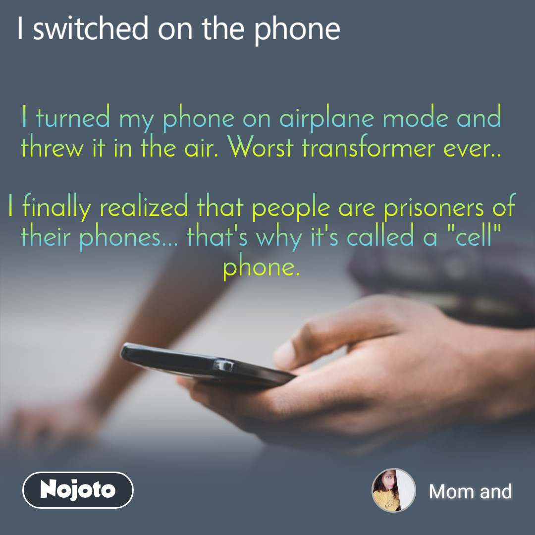 """I switched on the phone  I turned my phone on airplane mode and threw it in the air. Worst transformer ever..  I finally realized that people are prisoners of their phones... that's why it's called a """"cell"""" phone."""
