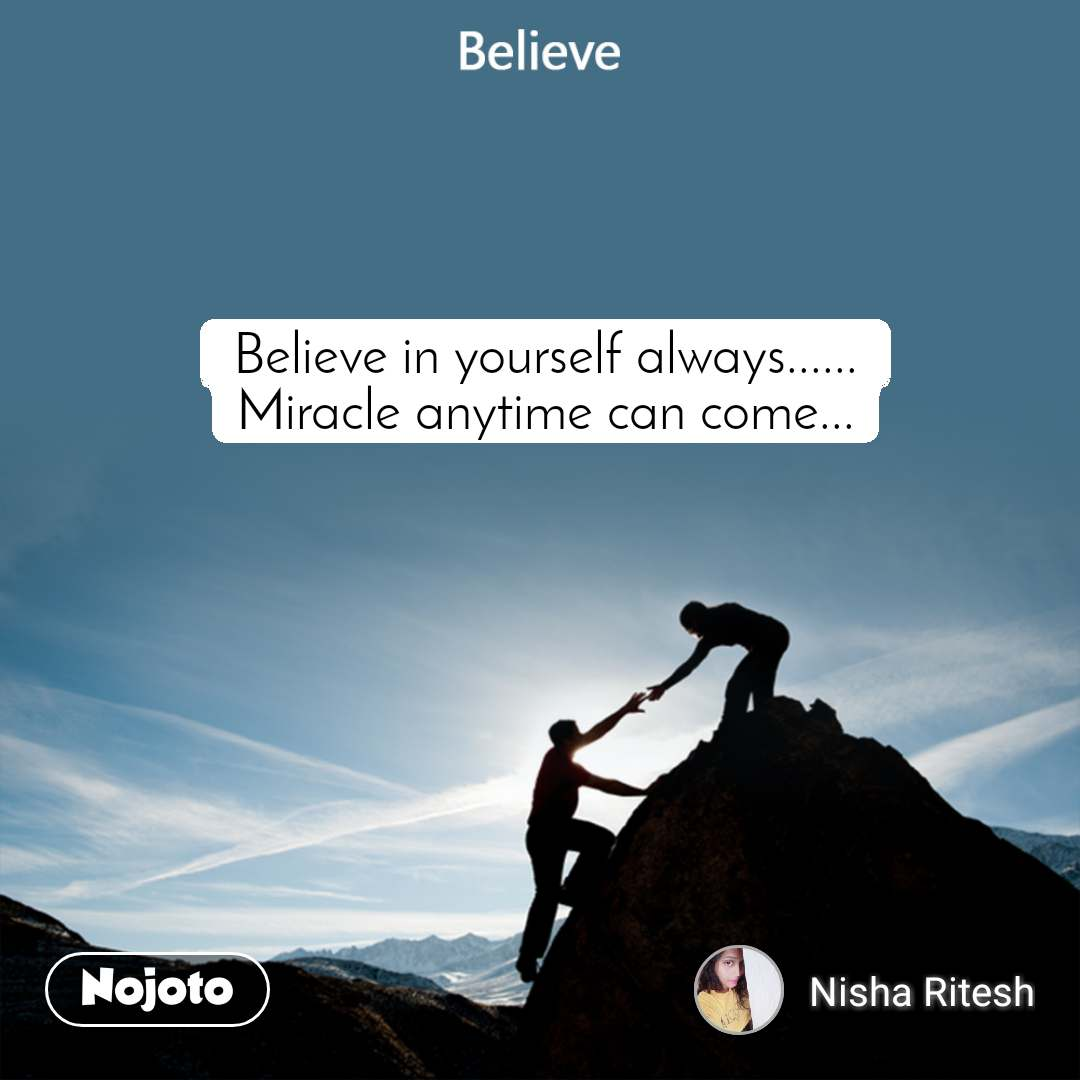 Believe Believe in yourself always...... Miracle anytime can come...