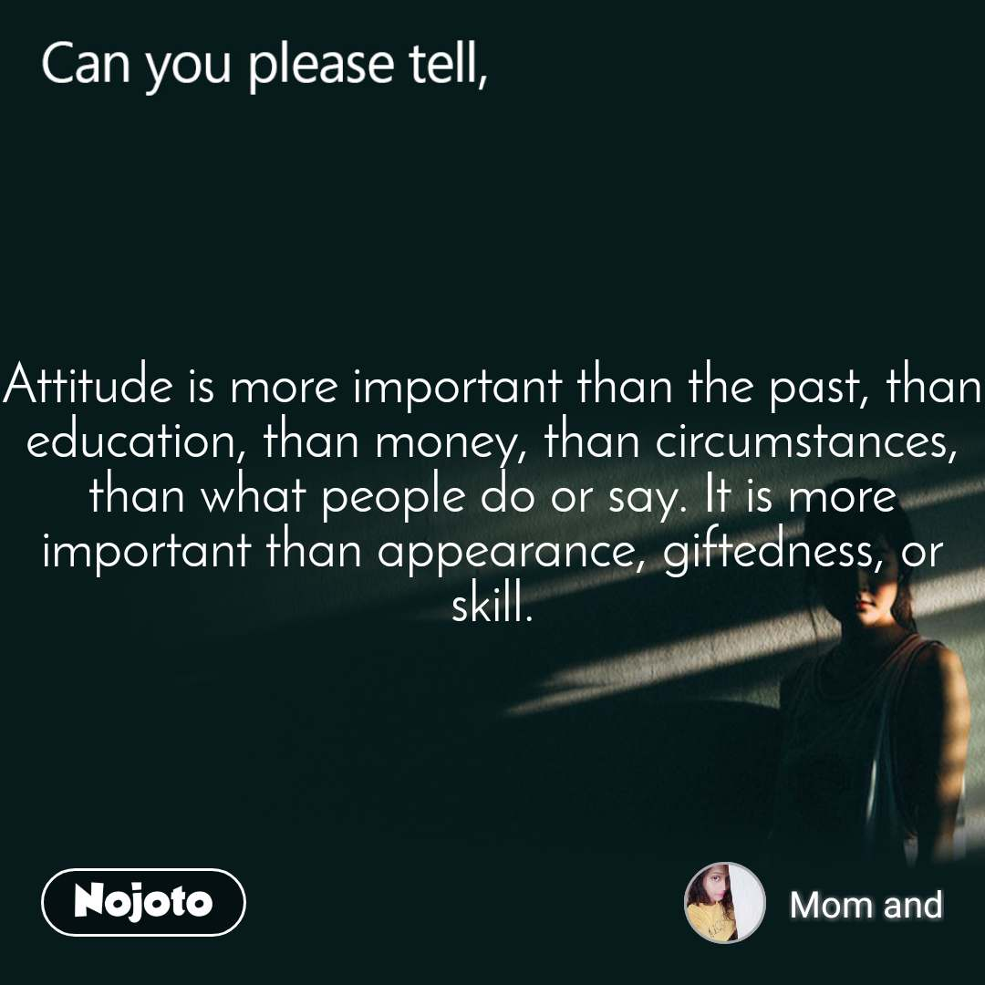 Can you please tell, Attitude is more important than the past, than education, than money, than circumstances, than what people do or say. It is more important than appearance, giftedness, or skill.