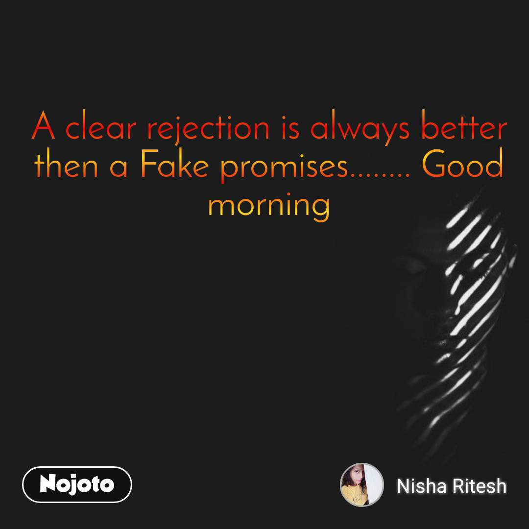 A clear rejection is always better then a Fake promises........ Good morning