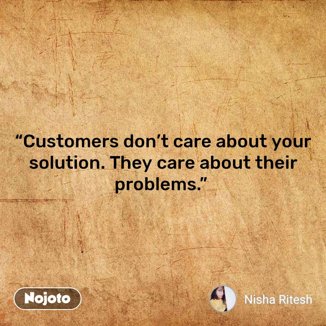 """Customers don't care about your solution. They care about their problems."""