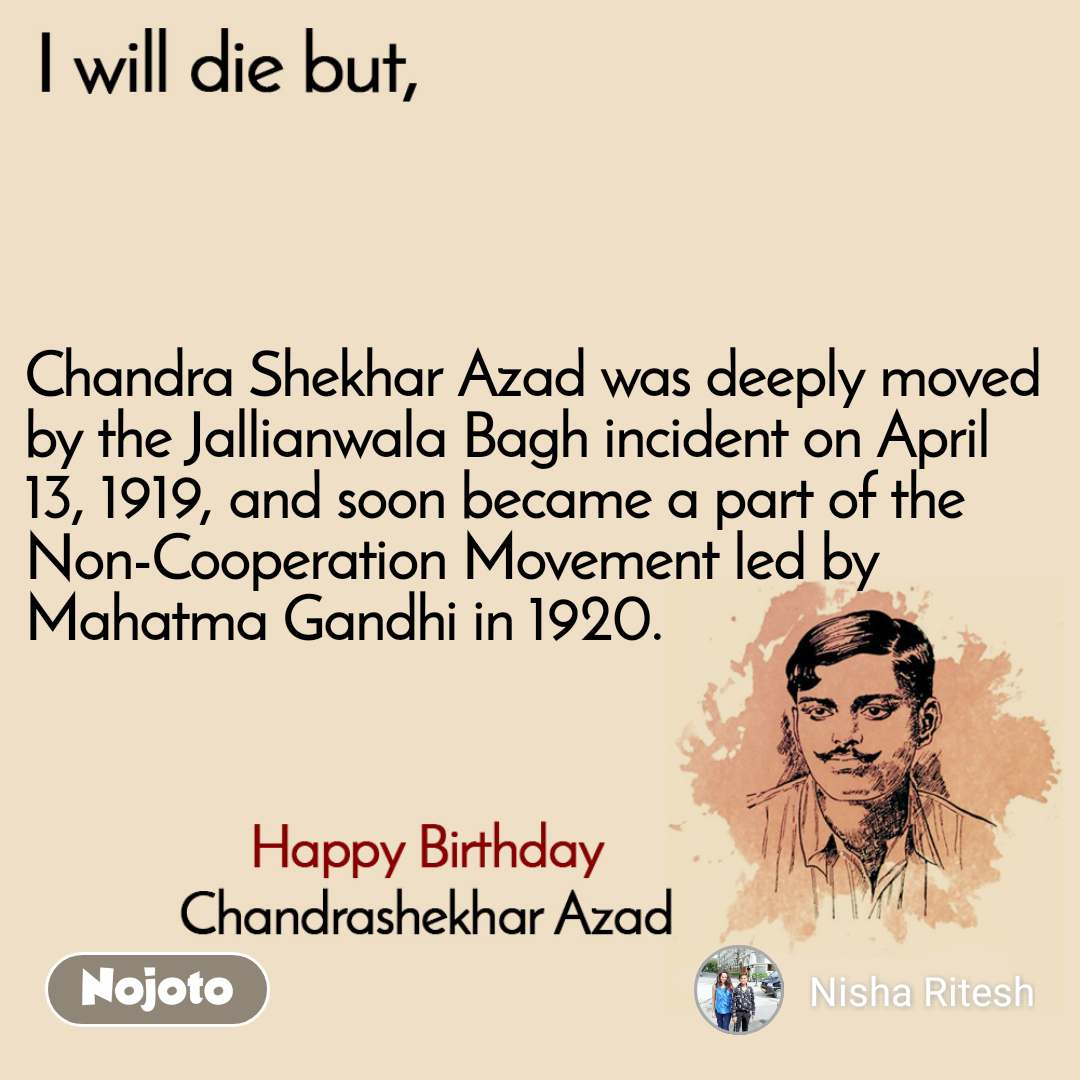 I will die but, Happy Birthday, Chandrashekhar Azad Chandra Shekhar Azad was deeply moved by the Jallianwala Bagh incident on April 13, 1919, and soon became a part of the Non-Cooperation Movement led by Mahatma Gandhi in 1920.