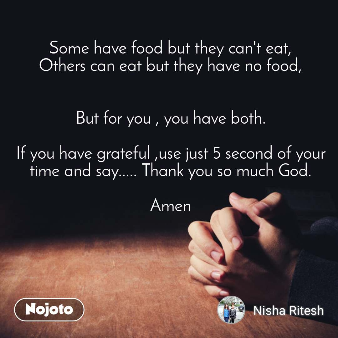 Some have food but they can't eat, Others can eat but they have no food,   But for you , you have both.  If you have grateful ,use just 5 second of your time and say..... Thank you so much God.  Amen