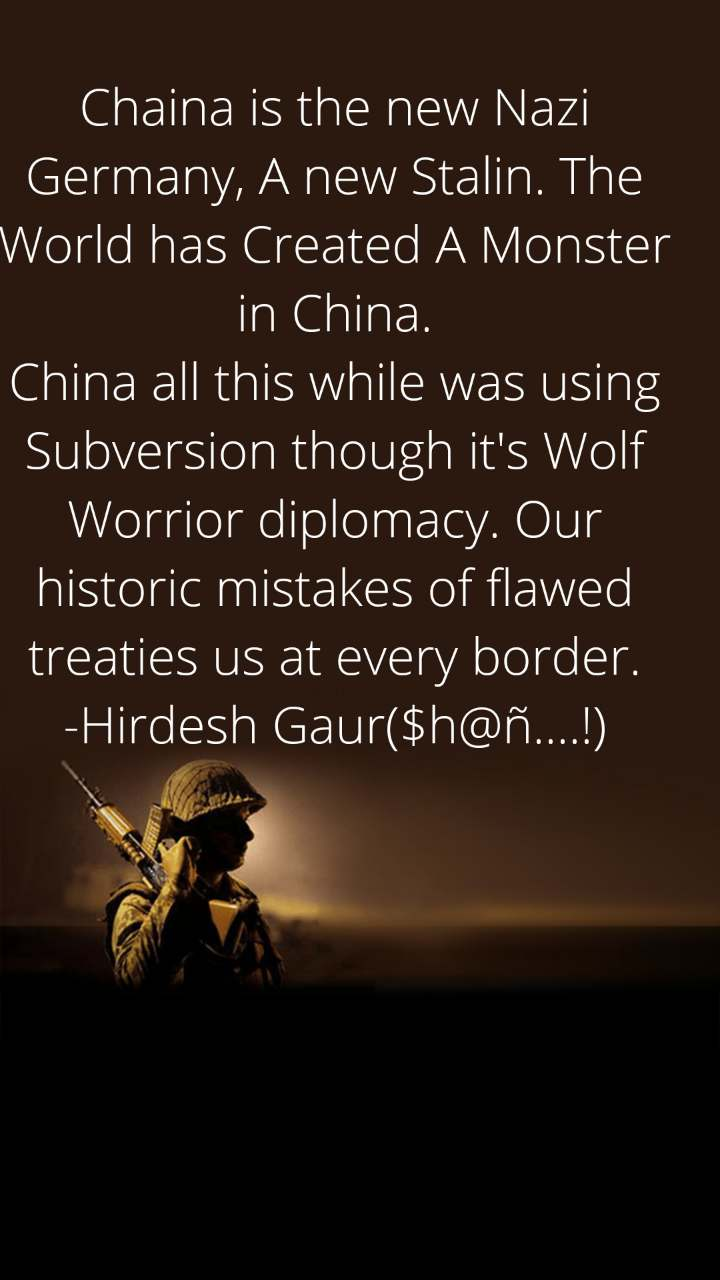 Chaina is the new Nazi Germany, A new Stalin. The World has Created A Monster in China. China all this while was using Subversion though it's Wolf Worrior diplomacy. Our historic mistakes of flawed treaties us at every border. -Hirdesh Gaur($h@ñ....!)