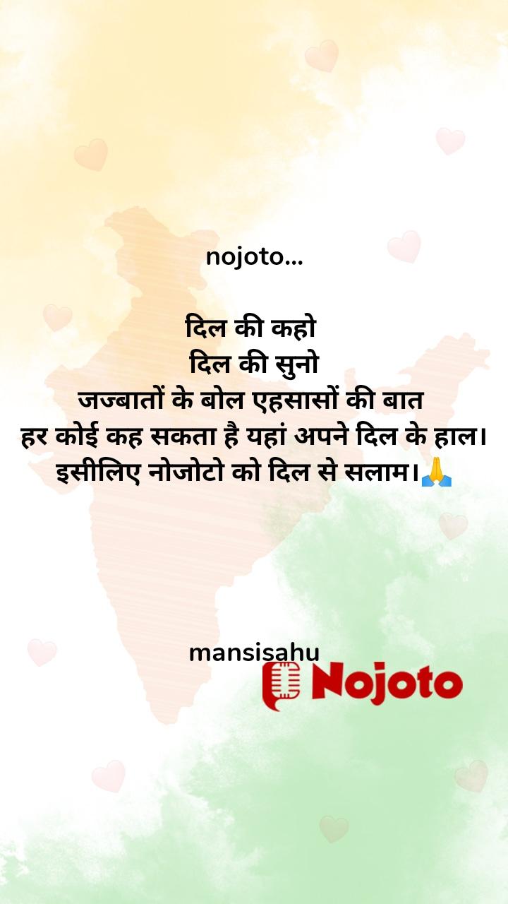 nojoto...  दिल की कहो  दिल की सुनो जज्बातों के बोल एहसासों की बात  हर कोई कह सकता है यहां अपने दिल के हाल। इसीलिए नोजोटो को दिल से सलाम।🙏     mansisahu