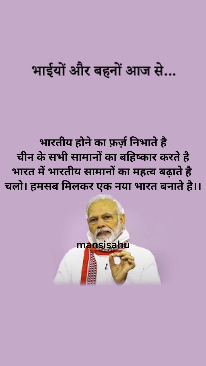 भारतीय होने का फ़र्ज़ निभाते है चीन के सभी सामानों का बहिष्कार करते है भारत में भारतीय सामानों का महत्व बढ़ाते है  चलो। हमसब मिलकर एक नया भारत बनाते है।।    mansisahu