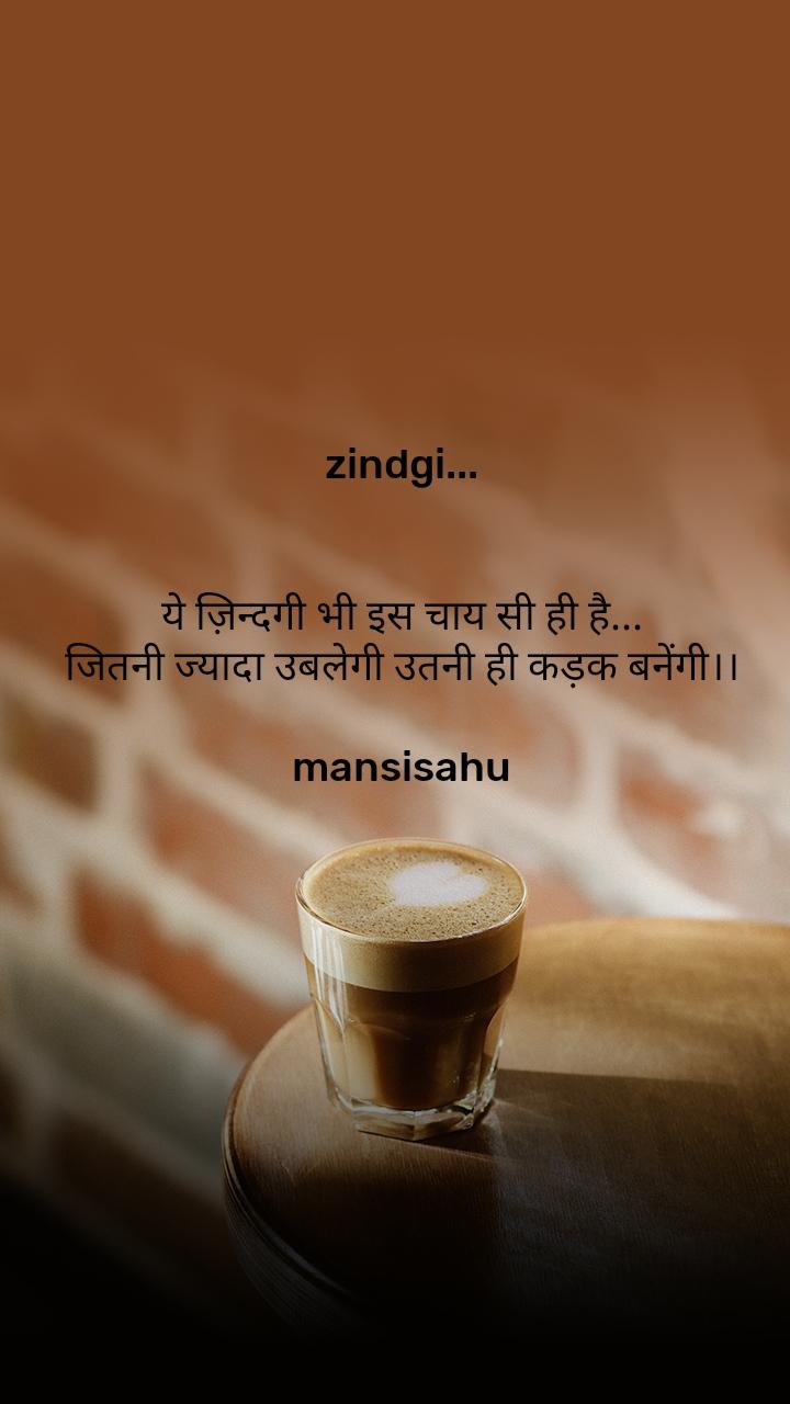 zindgi...   ये ज़िन्दगी भी इस चाय सी ही है... जितनी ज्यादा उबलेगी उतनी ही कड़क बनेंगी।।  mansisahu