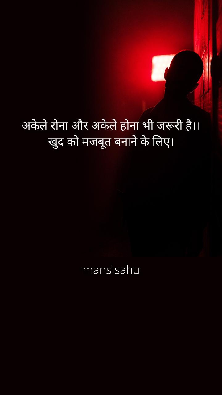 अकेले रोना और अकेले होना भी जरूरी है।। खुद को मजबूत बनाने के लिए।        mansisahu