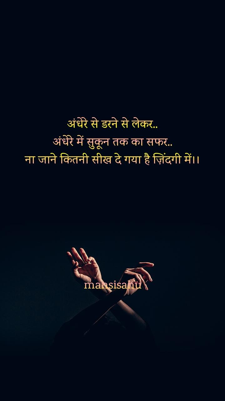 अंधेरे से डरने से लेकर.. अंधेरे में सुकून तक का सफर.. ना जाने कितनी सीख दे गया है ज़िंदगी में।।       mansisahu