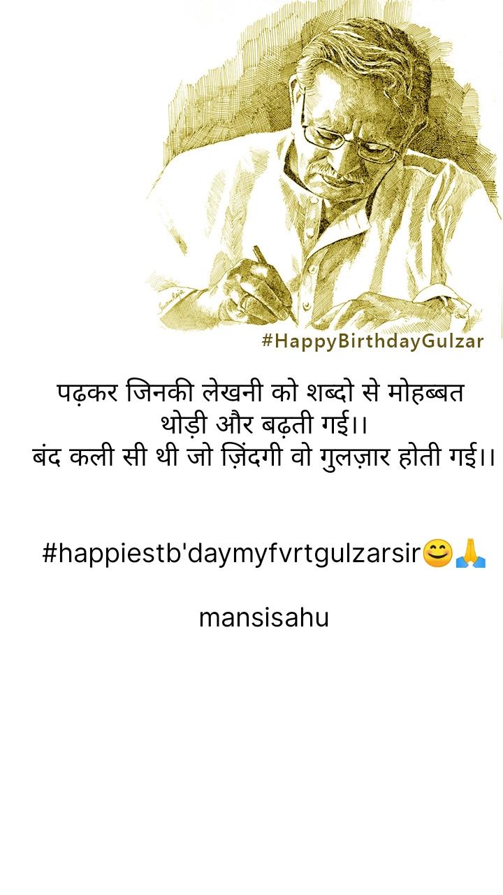 पढ़कर जिनकी लेखनी को शब्दो से मोहब्बत  थोड़ी और बढ़ती गई।। बंद कली सी थी जो ज़िंदगी वो गुलज़ार होती गई।।   #happiestb'daymyfvrtgulzarsir😊🙏  mansisahu