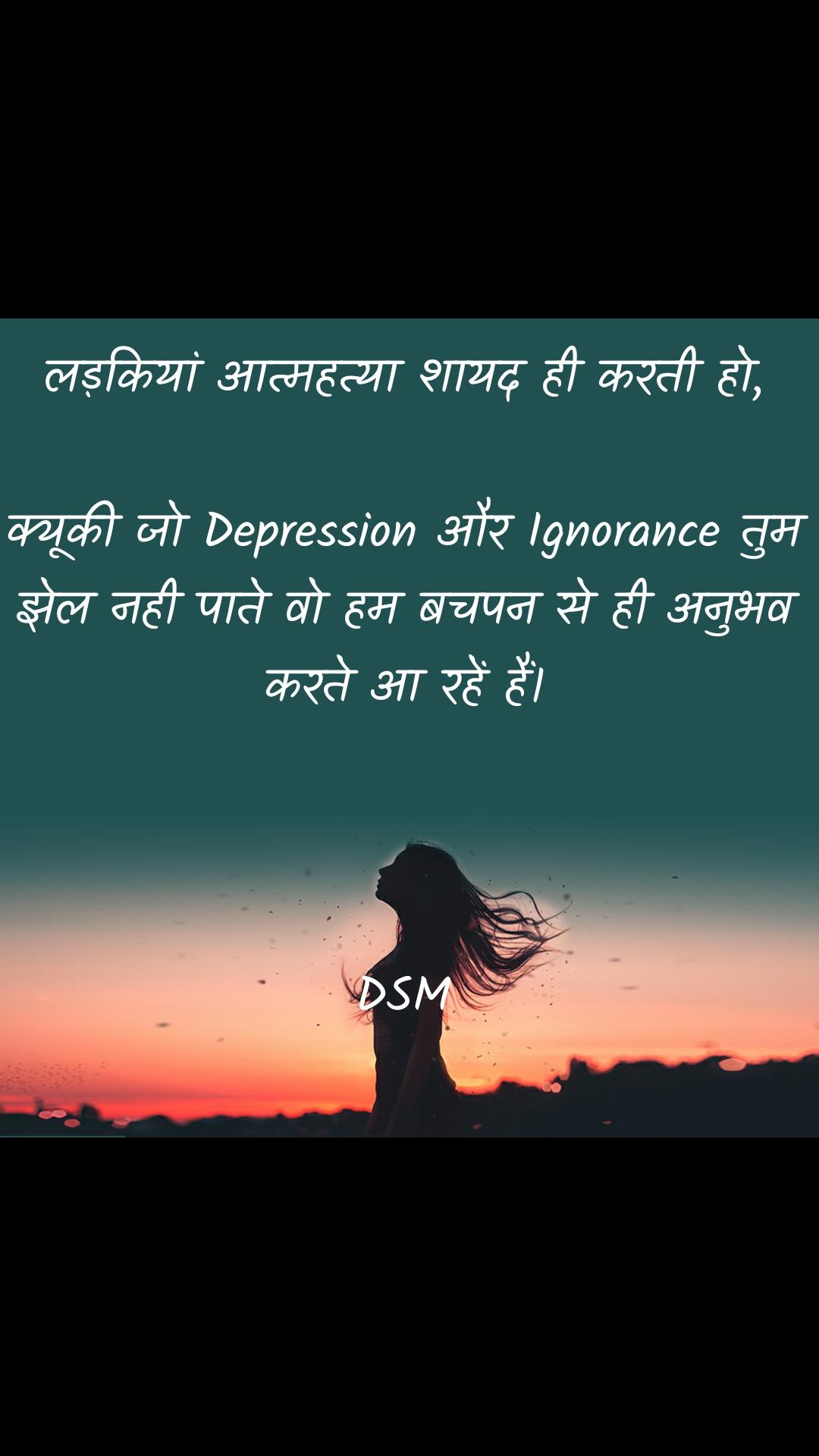 लड़कियां आत्महत्या शायद ही करती हो,  क्यूकी जो Depression और Ignorance तुम झेल नही पाते वो हम बचपन से ही अनुभव करते अा रहें हैं।    DSM