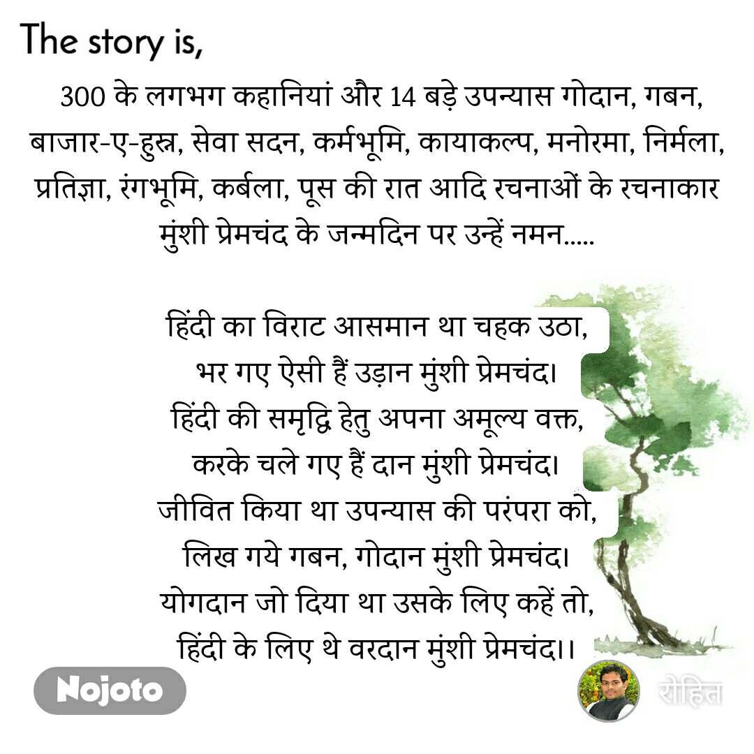 The story is  300 के लगभग कहानियां और 14 बड़े उपन्यास गोदान, गबन, बाजार-ए-हुस्न, सेवा सदन, कर्मभूमि, कायाकल्प, मनोरमा, निर्मला, प्रतिज्ञा, रंगभूमि, कर्बला, पूस की रात आदि रचनाओं के रचनाकार मुंशी प्रेमचंद के जन्मदिन पर उन्हें नमन.....  हिंदी का विराट आसमान था चहक उठा, भर गए ऐसी हैं उड़ान मुंशी प्रेमचंद। हिंदी की समृद्धि हेतु अपना अमूल्य वक्त, करके चले गए हैं दान मुंशी प्रेमचंद। जीवित किया था उपन्यास की परंपरा को, लिख गये गबन, गोदान मुंशी प्रेमचंद। योगदान जो दिया था उसके लिए कहें तो, हिंदी के लिए थे वरदान मुंशी प्रेमचंद।।