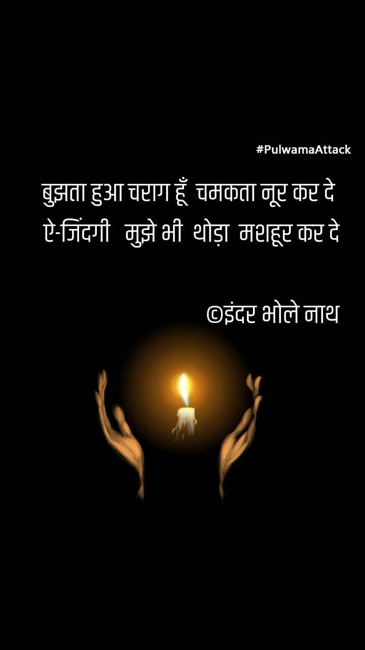 #PulwamaAttack बुझता हुआ चराग हूँ  चमकता नूर कर दे  ऐ-जिंदगी   मुझे भी  थोड़ा  मशहूर कर दे  ©इंदर भोले नाथ