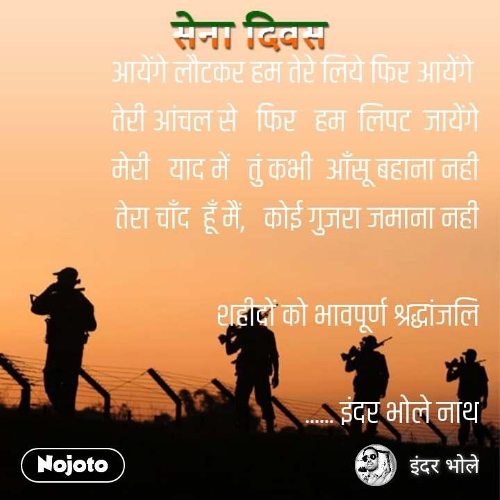 Army day Sena Divas quotes in hindi आयेंगे लौटकर हम तेरे लिये फिर आयेंगे  तेरी आंचल से   फिर   हम  लिपट  जायेंगे मेरी   याद में   तुं कभी  आँसू बहाना नहीं तेरा चाँद  हूँ मैं,   कोई गुजरा जमाना नहीं  शहीदों को भावपूर्ण श्रद्धांजलि  ...... इंदर भोले नाथ