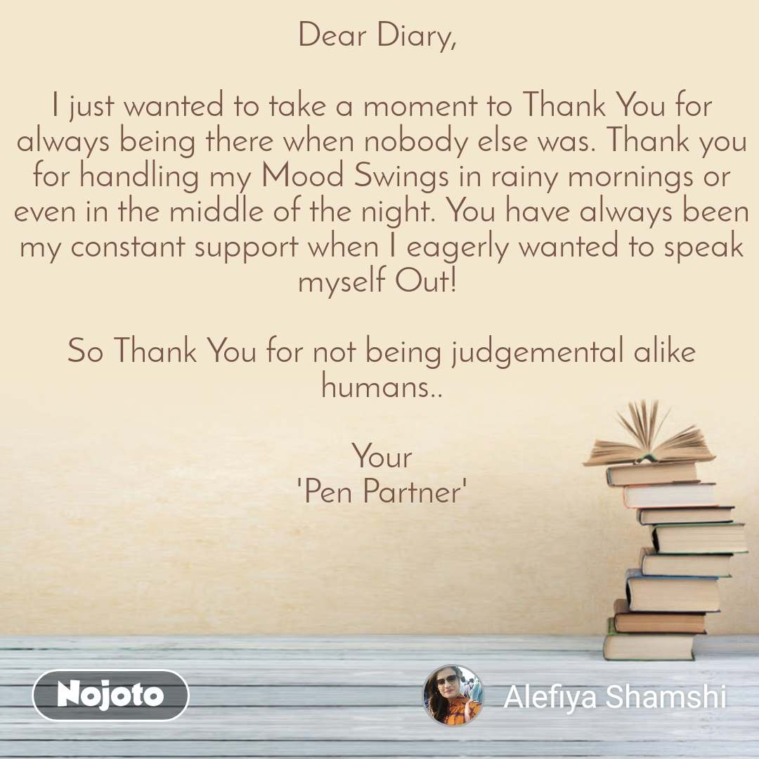 Dear Diary,   I just wanted to take a moment to Thank You for always being there when nobody else was. Thank you for handling my Mood Swings in rainy mornings or even in the middle of the night. You have always been my constant support when I eagerly wanted to speak myself Out!   So Thank You for not being judgemental alike humans..  Your 'Pen Partner'