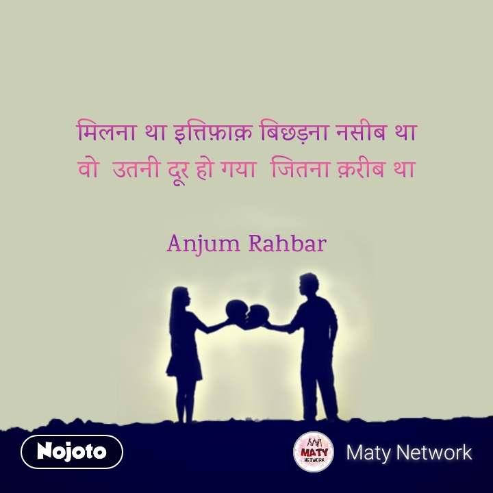 मिलना था इत्तिफ़ाक़ बिछड़ना नसीब था वो  उतनी दूर हो गया  जितना क़रीब था  Anjum Rahbar    #NojotoQuote