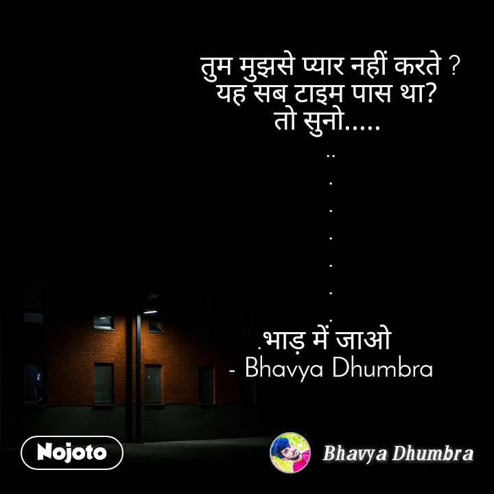 तुम मुझसे प्यार नहीं करते ? यह सब टाइम पास था?  तो सुनो.....  .. . . . . . . .भाड़ में जाओ   - Bhavya Dhumbra