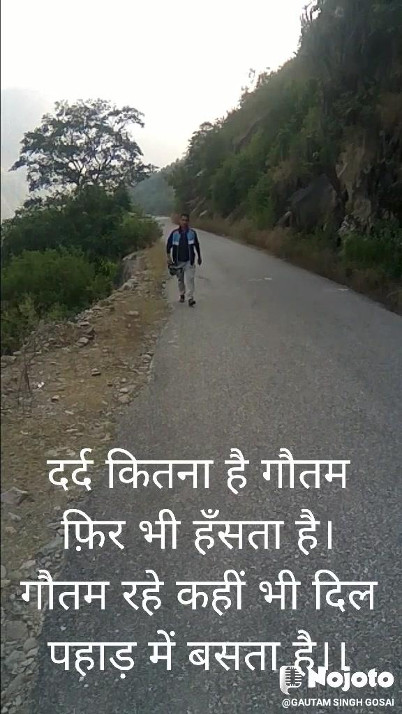 दर्द कितना है गौतम फ़िर भी हँसता है। गौतम रहे कहीं भी दिल पहाड़ में बसता है।।