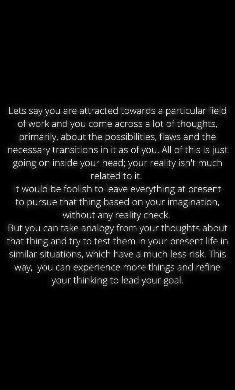 Lets say you are attracted towards a particular field of work and you come across a lot of thoughts, primarily, about the possibilities, flaws and the necessary transitions in it as of you. All of this is just going on inside your head; your reality isn't much related to it.  It would be foolish to leave everything at present to pursue that thing based on your imagination, without any reality check.  But you can take analogy from your thoughts about that thing and try to test them in your present life in similar situations, which have a much less risk. This way,  you can experience more things and refine your thinking to lead your goal.