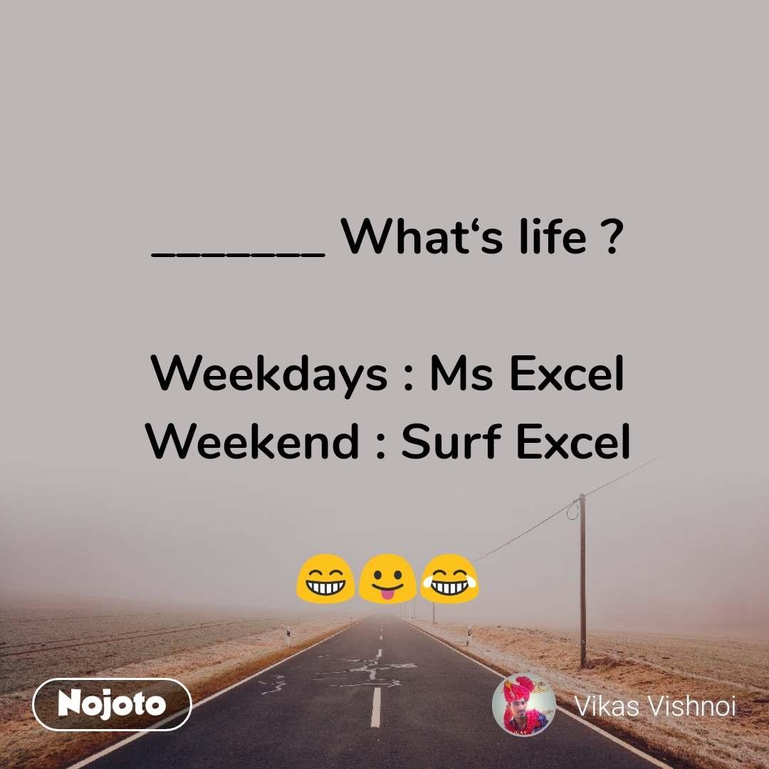_______ What's life ?  Weekdays : Ms Excel Weekend : Surf Excel   😁😛😂