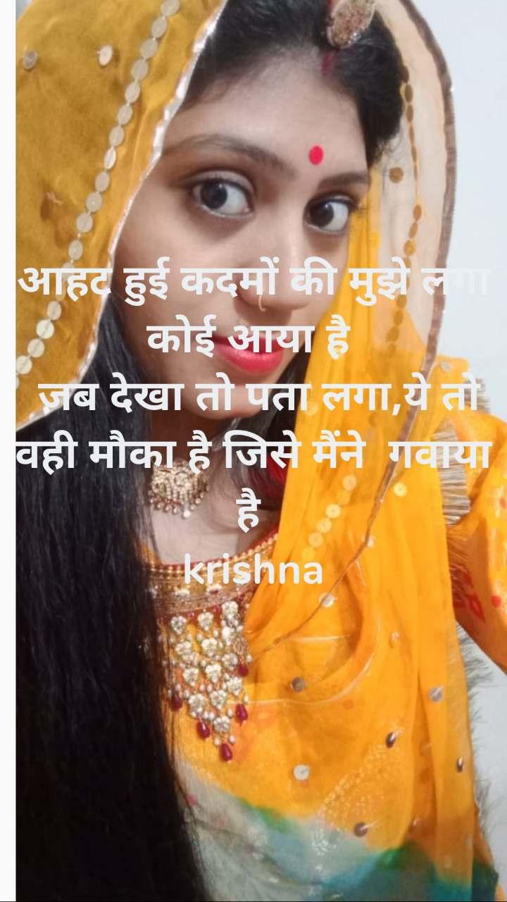आहट हुई कदमों की मुझे लगा कोई आया है   जब देखा तो पता लगा,ये तो वही मौका है जिसे मैंने  गवाया है  krishna