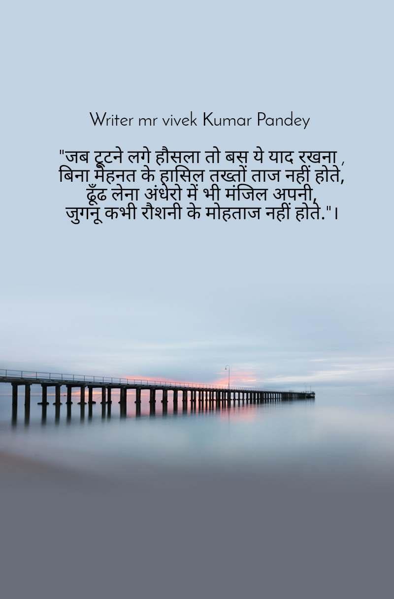 """Writer mr vivek Kumar Pandey   """"जब टूटने लगे हौसला तो बस ये याद रखना ,  बिना मेहनत के हासिल तख्तों ताज नहीं होते,  ढूँढ लेना अंधेरो में भी मंजिल अपनी, जुगनू कभी रौशनी के मोहताज नहीं होते.""""।"""