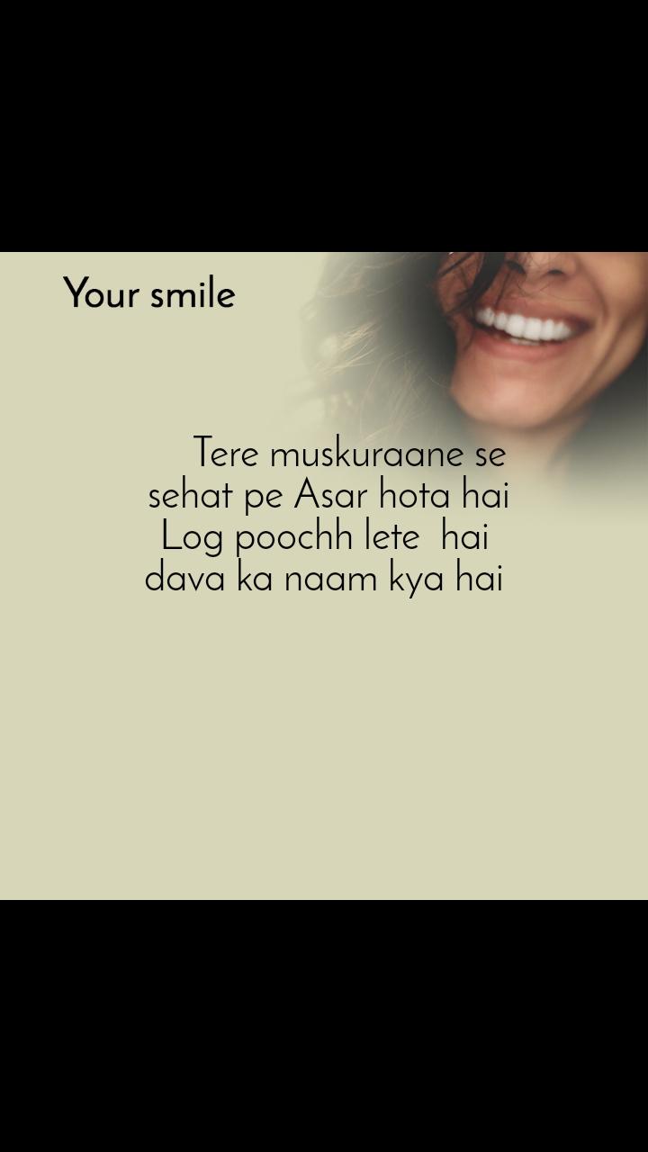 Your smile       Tere muskuraane se  sehat pe Asar hota hai Log poochh lete  hai dava ka naam kya hai