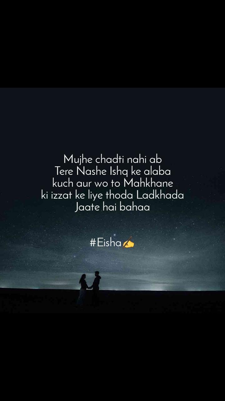 Mujhe chadti nahi ab  Tere Nashe Ishq ke alaba  kuch aur wo to Mahkhane ki izzat ke liye thoda Ladkhada Jaate hai bahaa   #Eisha✍