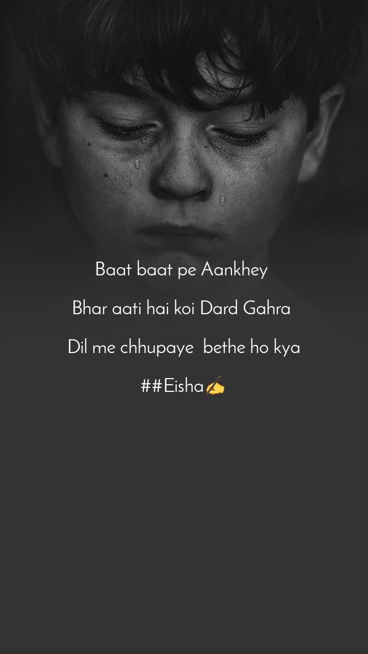 Baat baat pe Aankhey   Bhar aati hai koi Dard Gahra   Dil me chhupaye  bethe ho kya  ##Eisha✍