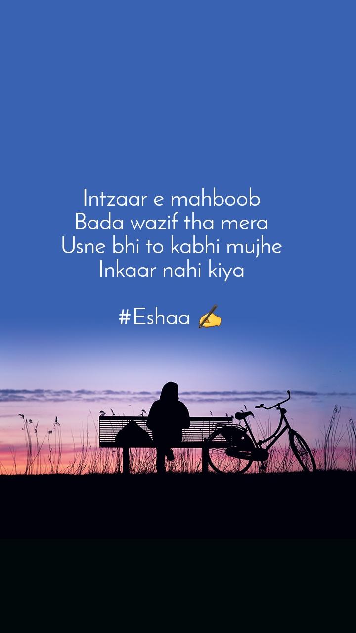 Intzaar e mahboob Bada wazif tha mera Usne bhi to kabhi mujhe Inkaar nahi kiya  #Eshaa ✍