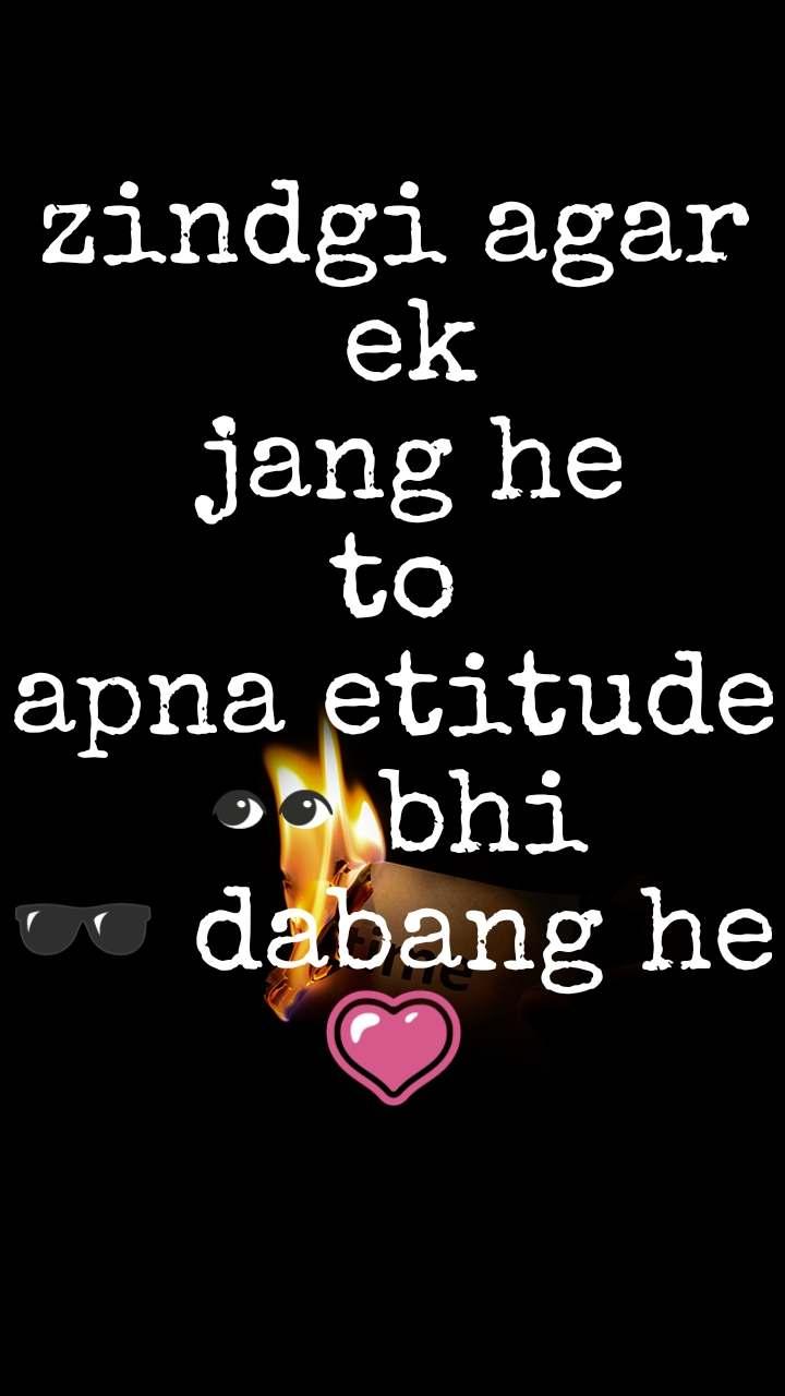 zindgi agar  ek  jang he  to  apna etitude 👀 bhi 🕶️ dabang he 💗