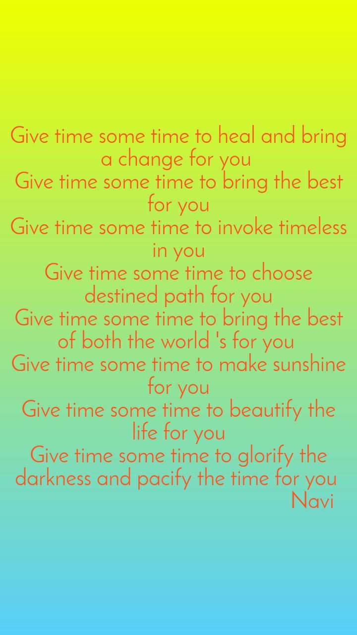 Give time some time to heal and bring a change for you  Give time some time to bring the best for you Give time some time to invoke timeless in you Give time some time to choose destined path for you Give time some time to bring the best of both the world 's for you  Give time some time to make sunshine for you Give time some time to beautify the life for you Give time some time to glorify the darkness and pacify the time for you                                                   Navi