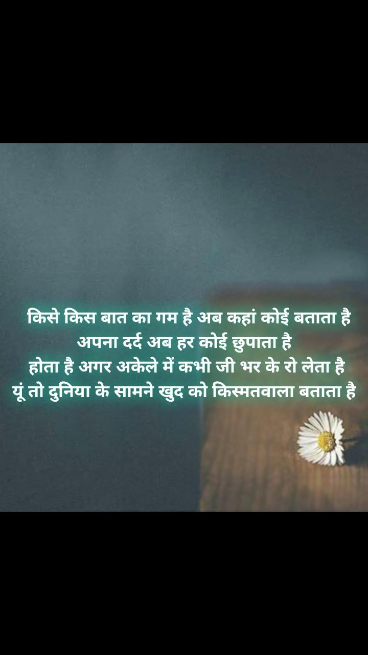 Alone Quotes In Hindi   किसे किस बात का गम है अब कहां कोई बताता है अपना दर्द अब हर कोई छुपाता है  होता है अगर अकेले में कभी जी भर के रो लेता है यूं तो दुनिया के सामने खुद को किस्मतवाला बताता है