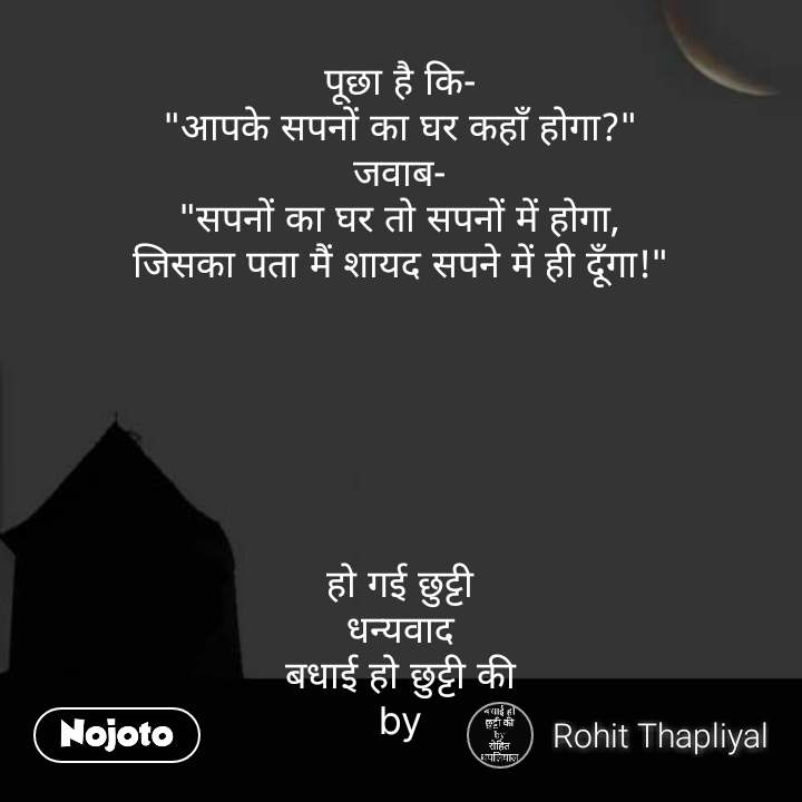 """ghar quotes in hindi पूछा है कि- """"आपके सपनों का घर कहाँ होगा?"""" जवाब- """"सपनों का घर तो सपनों में होगा, जिसका पता मैं शायद सपने में ही दूँगा!""""       हो गई छुट्टी धन्यवाद बधाई हो छुट्टी की by #NojotoQuote"""