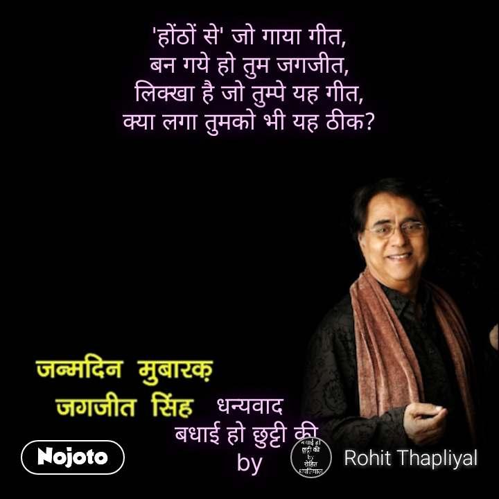 Jagdish singh quotes 'होंठों से' जो गाया गीत, बन गये हो तुम जगजीत, लिक्खा है जो तुम्पे यह गीत, क्या लगा तुमको भी यह ठीक?          धन्यवाद बधाई हो छुट्टी की  by #NojotoQuote