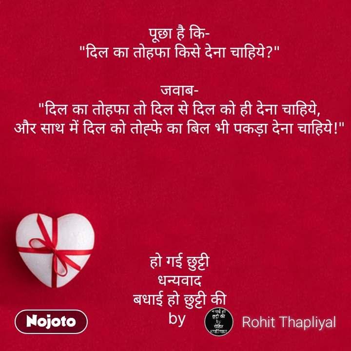 """पूछा है कि- """"दिल का तोहफा किसे देना चाहिये?""""  जवाब- """"दिल का तोहफा तो दिल से दिल को ही देना चाहिये, और साथ में दिल को तोह्फे का बिल भी पकड़ा देना चाहिये!""""       हो गई छुट्टी धन्यवाद बधाई हो छुट्टी की by  #NojotoQuote"""