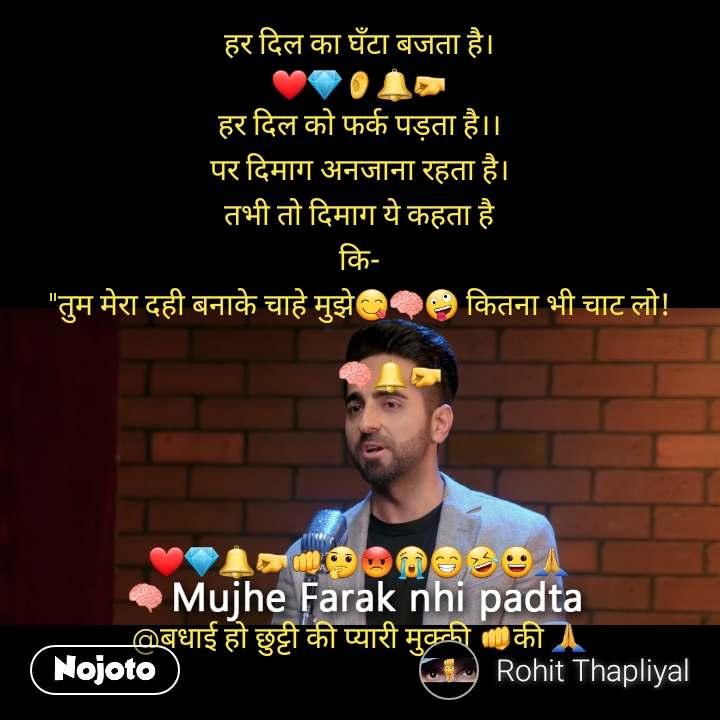 """Mujhe Farq Nahi Padta हर दिल का घँटा बजता है। ❤💎👂🔔🤛 हर दिल को फर्क पड़ता है।। पर दिमाग अनजाना रहता है। तभी तो दिमाग ये कहता है कि- """"तुम मेरा दही बनाके चाहे मुझे😋🧠🤪 कितना भी चाट लो!           🧠🔔🤛      ❤💎🔔🤛👊🤔😡😭😁🤣😀🙏 🧠                                                              @बधाई हो छुट्टी की प्यारी मुक्की 👊की 🙏"""