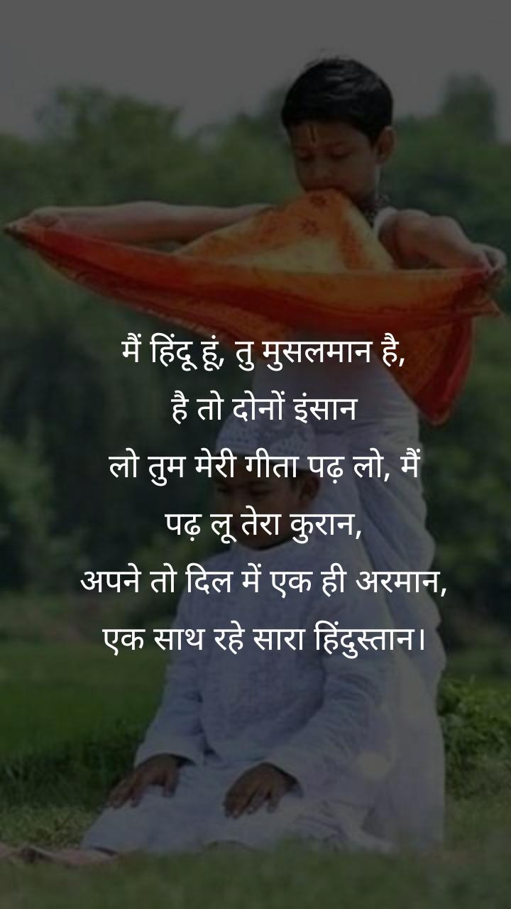 मैं हिंदू हूं, तु मुसलमान है, है तो दोनों इंसान लो तुम मेरी गीता पढ़ लो, मैं पढ़ लू तेरा कुरान, अपने तो दिल में एक ही अरमान, एक साथ रहे सारा हिंदुस्तान।
