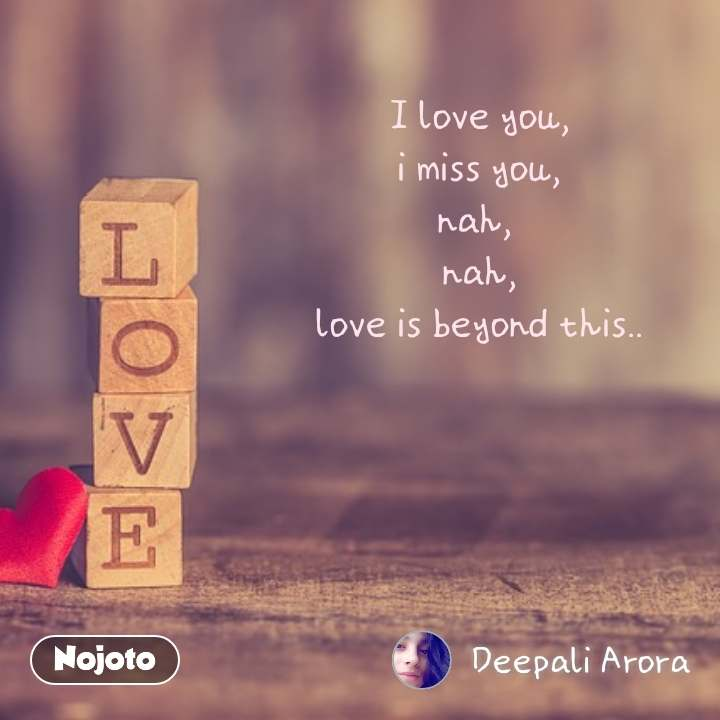I love you, i miss you, nah,  nah, love is beyond this..