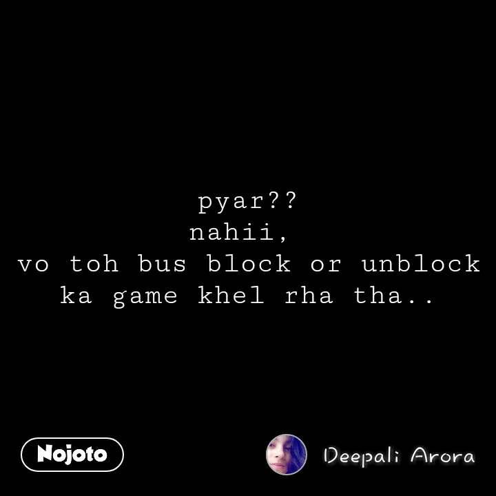 pyar?? nahii,  vo toh bus block or unblock ka game khel rha tha..