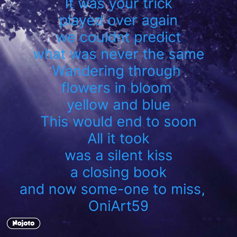 bhagwan quotes  YOUR TRICK  It was your trick played over again we couldnt predict what was never the same Wandering through  flowers in bloom  yellow and blue This would end to soon All it took was a silent kiss a closing book and now some-one to miss,    OniArt59  #NojotoQuote
