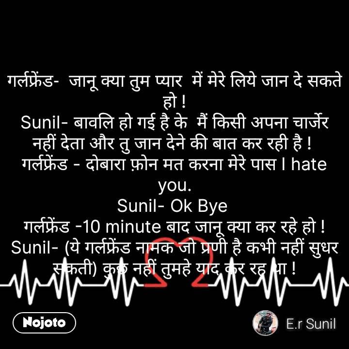 गर्लफ्रेंड-  जानू क्या तुम प्यार  में मेरे लिये जान दे सकते हो ! Sunil- बावलि हो गई है के  मैं किसी अपना चार्जेर नहीं देता और तु जान देने की बात कर रही है !  गर्लफ्रेंड - दोबारा फ़ोन मत करना मेरे पास I hate you. Sunil- Ok Bye  गर्लफ्रेंड -10 minute बाद जानू क्या कर रहे हो ! Sunil- (ये गर्लफ्रेंड नामक जो प्रणी है कभी नहीं सुधर सकती) कुछ नहीं तुमहे याद कर रह था ! #NojotoQuote